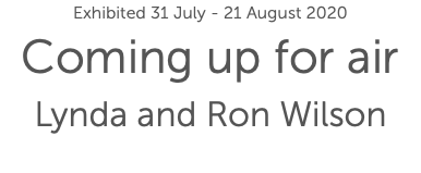 Exhibited 31 July - 21 August 2020 Coming up for air Lynda and Ron Wilson