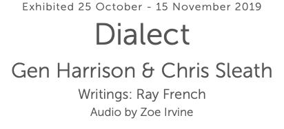 Exhibited 25 October - 15 November 2019 Dialect Gen Harrison & Chris Sleath Writings: Ray French Audio by Zoe Irvine